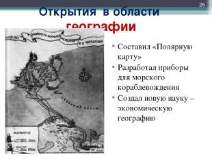 Открытия в области географии Составил «Полярную карту» Разработал приборы для мо