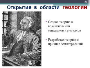 Открытия в области геологии Создал теорию о возникновении минералов и металлов Р