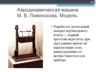 Аэродинамическая машина М. В. Ломоносова. Модель. Разработал летательный аппарат