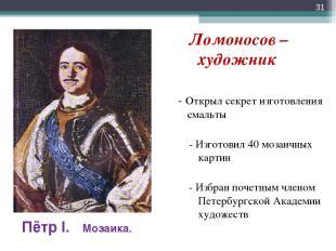 Ломоносов – художник - Открыл секрет изготовления смальты - Изготовил 40 мозаичн