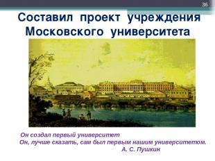 Составил проект учреждения Московского университета * Он создал первый университ