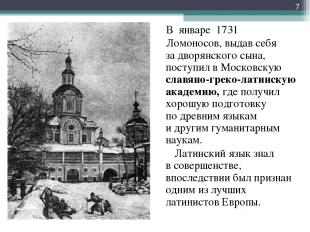 В январе 1731 Ломоносов, выдав себя задворянского сына, поступил вМосковскую