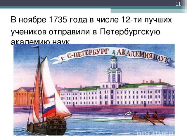 В ноябре 1735 года в числе 12-ти лучших учеников отправили в Петербургскую академию наук *