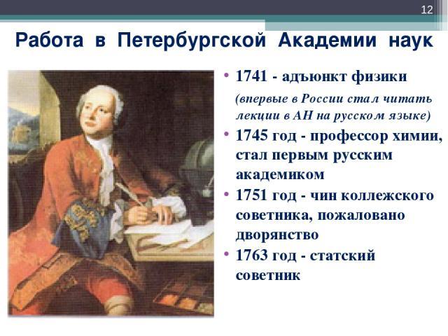 Работа в Петербургской Академии наук 1741 - адъюнкт физики (впервые в России стал читать лекции в АН на русском языке) 1745 год - профессор химии, стал первым русским академиком 1751 год - чин коллежского советника, пожаловано дворянство 1763 год - …