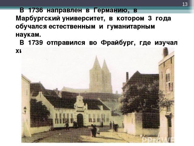 В 1736 направлен в Германию, в Марбургский университет, в котором 3 года обучался естественным и гуманитарным наукам. В 1739 отправился во Фрайбург, где изучал химию и горное дело в Горной академии. *