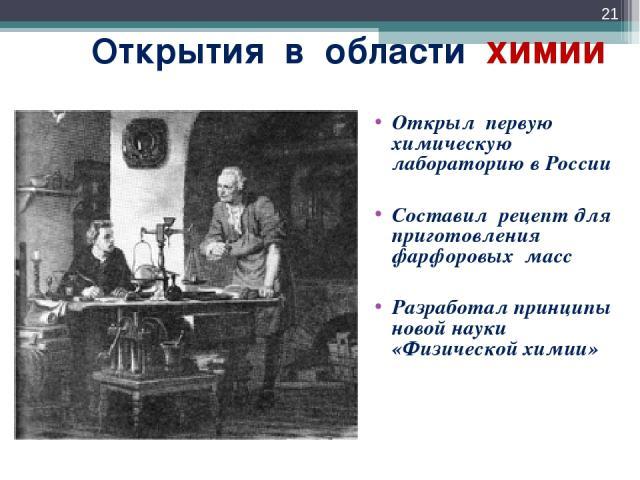 Открытия в области химии Открыл первую химическую лабораторию в России Составил рецепт для приготовления фарфоровых масс Разработал принципы новой науки «Физической химии» *