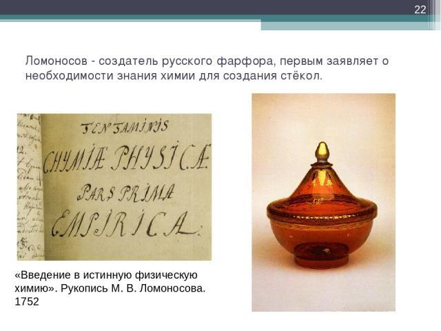 Ломоносов - создатель русского фарфора, первым заявляет о необходимости знания химии для создания стёкол. * «Введение в истинную физическую химию». Рукопись М. В. Ломоносова. 1752