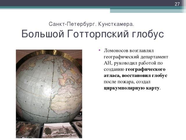 Санкт-Петербург. Кунсткамера. Большой Готторпский глобус Ломоносов возглавлял географический департамент АН, руководил работой по созданию географического атласа, восстановил глобус после пожара, создал циркумполярную карту. *