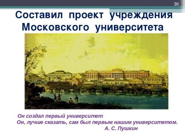 Составил проект учреждения Московского университета * Он создал первый университет Он, лучше сказать, сам был первым нашим университетом. А. С. Пушкин