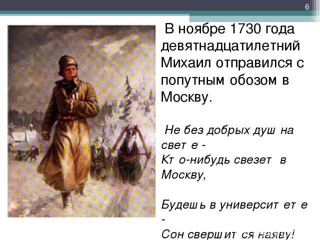 В ноябре 1730 года девятнадцатилетний Михаил отправился с попутным обозом в Москву. Не без добрых душ на свете - Кто-нибудь свезет в Москву, Будешь в университете - Сон свершится наяву! *