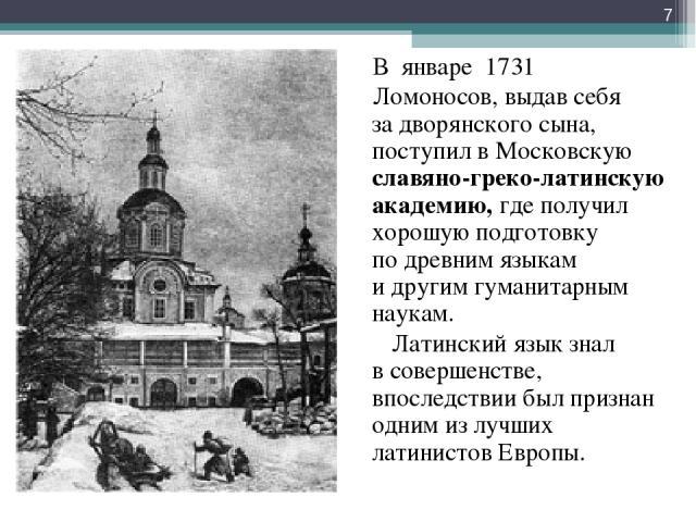 В январе 1731 Ломоносов, выдав себя задворянского сына, поступил вМосковскую славяно-греко-латинскую академию, где получил хорошую подготовку подревним языкам идругим гуманитарным наукам. Латинский язык знал всовершенстве, впоследствии был при…