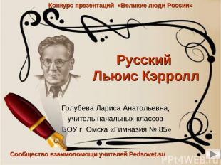 Русский Льюис Кэрролл Голубева Лариса Анатольевна, учитель начальных классов БОУ