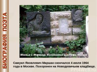 БИОГРАФИЯ ПОЭТА Самуил Яковлевич Маршак скончался 4 июля 1964 года в Москве. Пох
