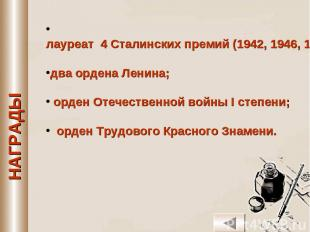 лауреат 4 Сталинских премий (1942, 1946, 1948, 1951 гг.); два ордена Ленина; орд