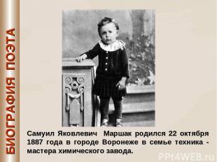 БИОГРАФИЯ ПОЭТА Самуил Яковлевич Маршак родился 22 октября 1887 года в городе Во