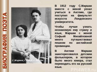 БИОГРАФИЯ ПОЭТА В 1912 году С.Маршак вместе с женой уехал учиться в Англию, где