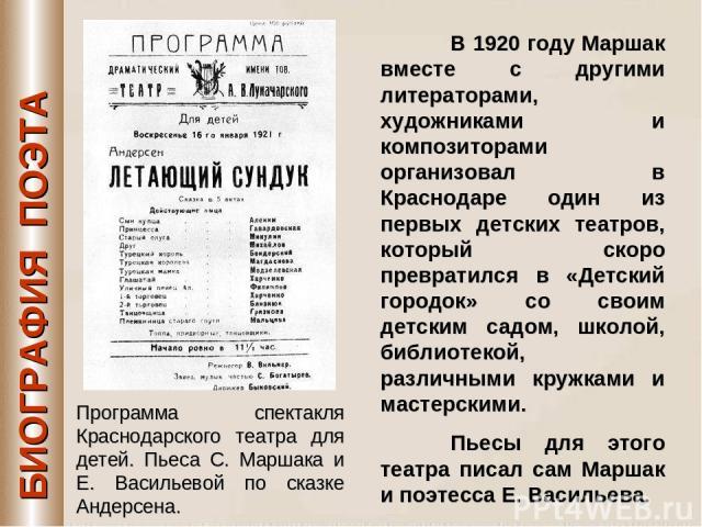 БИОГРАФИЯ ПОЭТА В 1920 году Маршак вместе с другими литераторами, художниками и композиторами организовал в Краснодаре один из первых детских театров, который скоро превратился в «Детский городок» со своим детским садом, школой, библиотекой, различн…