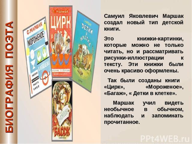 Самуил Яковлевич Маршак создал новый тип детской книги. Это книжки-картинки, которые можно не только читать, но и рассматривать рисунки-иллюстрации к тексту. Эти книжки были очень красиво оформлены. Так были созданы книги «Цирк», «Мороженое», «Багаж…