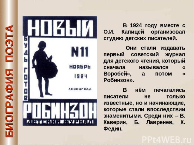 БИОГРАФИЯ ПОЭТА В 1924 году вместе с О.И. Капицей организовал студию детских писателей. Они стали издавать первый советский журнал для детского чтения, который сначала назывался « Воробей», а потом « Робинзон». В нём печатались писатели не только из…