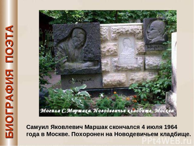 БИОГРАФИЯ ПОЭТА Самуил Яковлевич Маршак скончался 4 июля 1964 года в Москве. Похоронен на Новодевичьем кладбище.