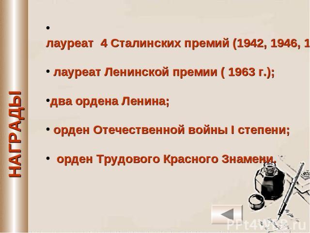 лауреат 4 Сталинских премий (1942, 1946, 1948, 1951 гг.); лауреат Ленинской премии ( 1963 г.); два ордена Ленина; орден Отечественной войны I степени; орден Трудового Красного Знамени.