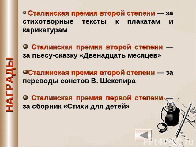 Сталинская премия второй степени — за стихотворные тексты к плакатам и карикатурам Сталинская премия второй степени — за пьесу-сказку «Двенадцать месяцев» Сталинская премия второй степени — за переводы сонетов В. Шекспира Сталинская премия первой ст…