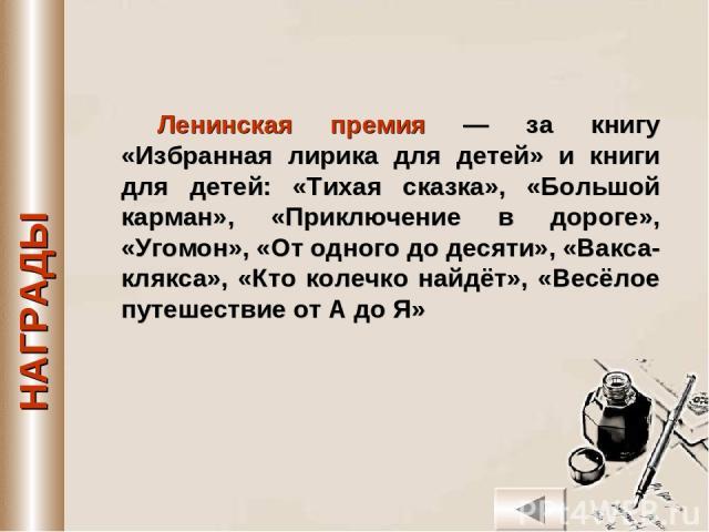 Ленинская премия — за книгу «Избранная лирика для детей» и книги для детей: «Тихая сказка», «Большой карман», «Приключение в дороге», «Угомон», «От одного до десяти», «Вакса-клякса», «Кто колечко найдёт», «Весёлое путешествие от А до Я»
