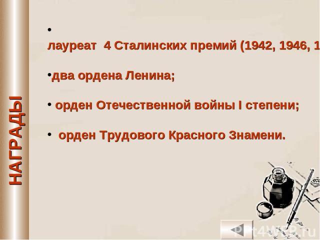 лауреат 4 Сталинских премий (1942, 1946, 1948, 1951 гг.); два ордена Ленина; орден Отечественной войны I степени; орден Трудового Красного Знамени.
