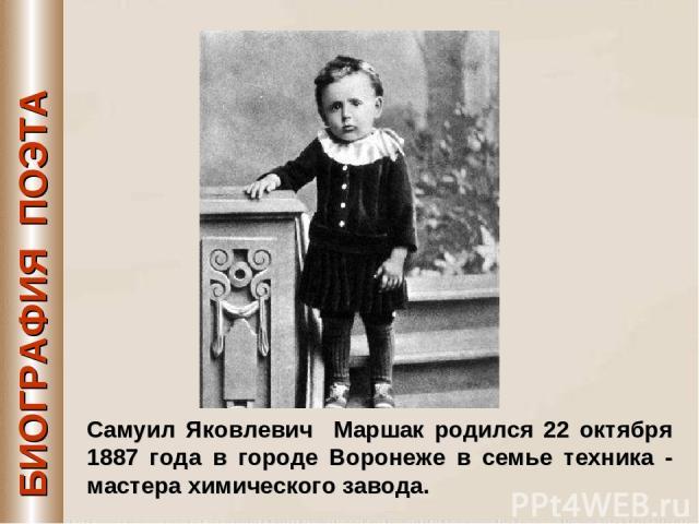 БИОГРАФИЯ ПОЭТА Самуил Яковлевич Маршак родился 22 октября 1887 года в городе Воронеже в семье техника - мастера химического завода.