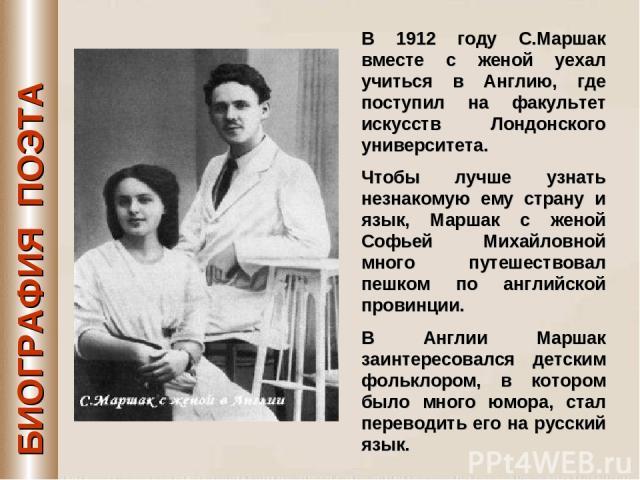 БИОГРАФИЯ ПОЭТА В 1912 году С.Маршак вместе с женой уехал учиться в Англию, где поступил на факультет искусств Лондонского университета. Чтобы лучше узнать незнакомую ему страну и язык, Маршак с женой Софьей Михайловной много путешествовал пешком по…