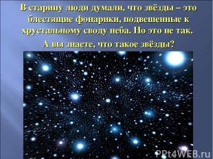 В старину люди думали, что звёзды – это блестящие фонарики, подвешенные к хруста