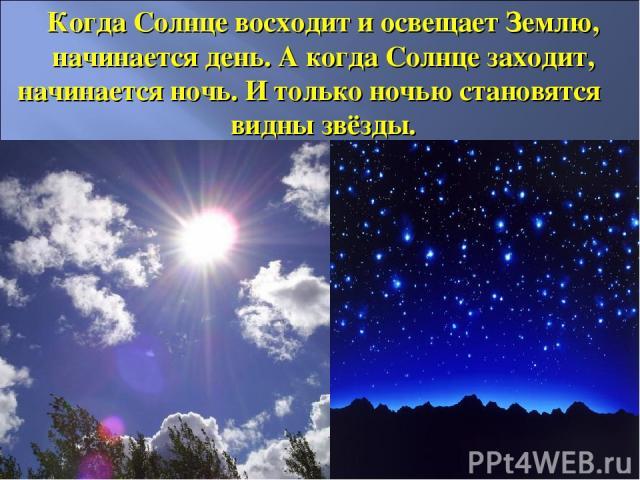 Когда Солнце восходит и освещает Землю, начинается день. А когда Солнце заходит, начинается ночь. И только ночью становятся видны звёзды.