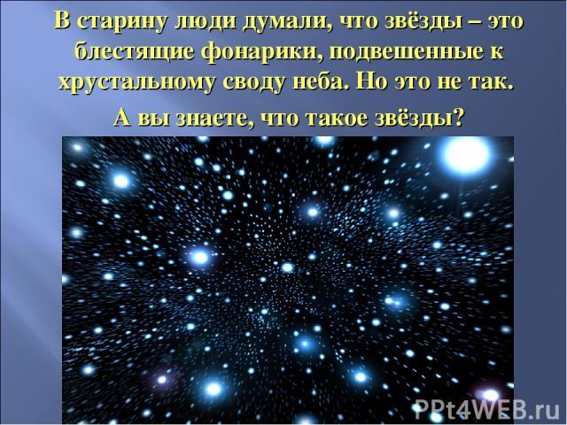 В старину люди думали, что звёзды – это блестящие фонарики, подвешенные к хрустальному своду неба. Но это не так. А вы знаете, что такое звёзды?