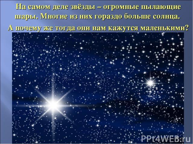 На самом деле звёзды – огромные пылающие шары. Многие из них гораздо больше солнца. А почему же тогда они нам кажутся маленькими?