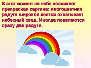 В этот момент на небе возникает прекрасная картина: многоцветная радуга широкой