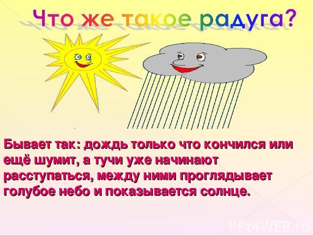 Бывает так: дождь только что кончился или ещё шумит, а тучи уже начинают расступаться, между ними проглядывает голубое небо и показывается солнце.
