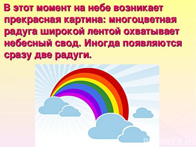 В этот момент на небе возникает прекрасная картина: многоцветная радуга широкой лентой охватывает небесный свод. Иногда появляются сразу две радуги.