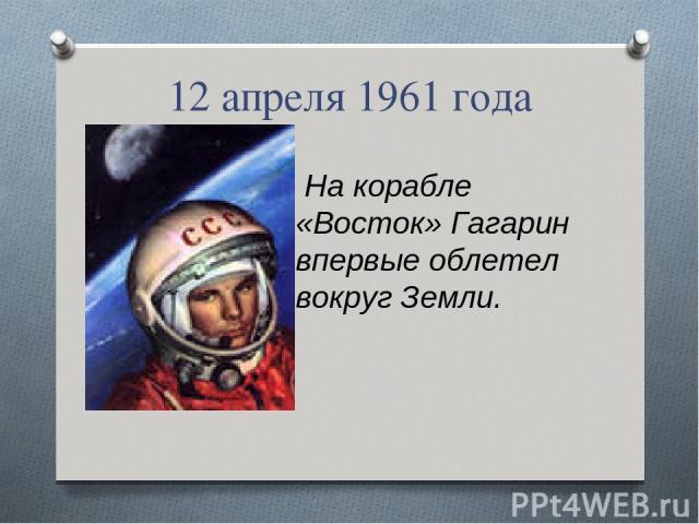 12 апреля 1961 года На корабле «Восток» Гагарин впервые облетел вокруг Земли.