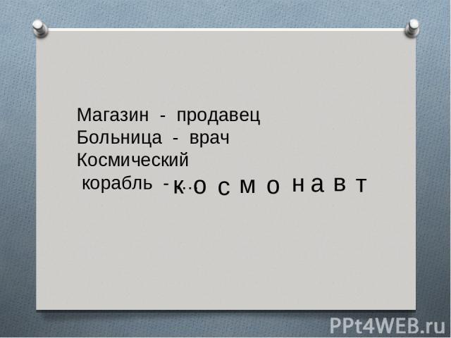 Магазин - продавец Больница - врач Космический корабль - …. к о с м о н в а т