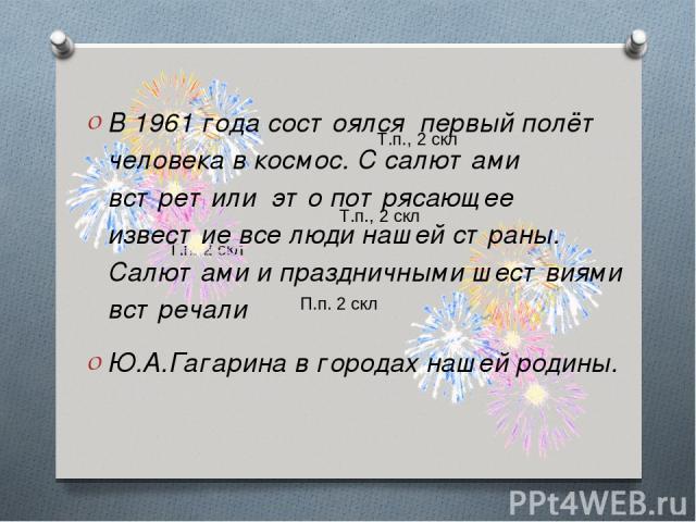 Т.п., 2 скл Т.п., 2 скл Т.п. 2 скл П.п. 2 скл В 1961 года состоялся первый полёт человека в космос. С салютами встретили это потрясающее известие все люди нашей страны. Салютами и праздничными шествиями встречали Ю.А.Гагарина в городах нашей родины.