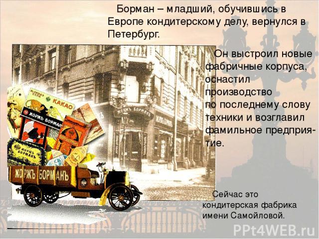 Борман – младший, обучившись в Европе кондитерскому делу, вернулся в Петербург. Он выстроил новые фабричные корпуса, оснастил производство по последнему слову техники и возглавил фамильное предприя-тие. Сейчас это кондитерская фабрика имени Самойловой.