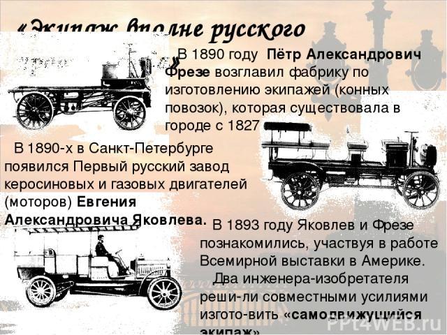 «Экипаж вполне русского производства» В 1890 году Пётр Александрович Фрезе возглавил фабрику по изготовлению экипажей (конных повозок), которая существовала в городе с 1827 года. В 1890-х в Санкт-Петербурге появился Первый русский завод керосиновых …