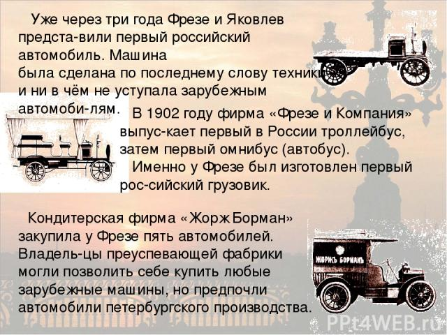Уже через три года Фрезе и Яковлев предста-вили первый российский автомобиль. Машина была сделана по последнему слову техники и ни в чём не уступала зарубежным автомоби-лям. В 1902 году фирма «Фрезе и Компания» выпус-кает первый в России троллейбус,…