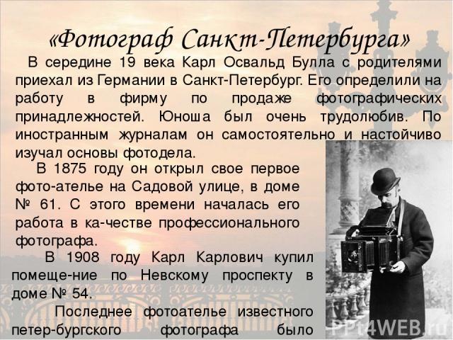 «Фотограф Санкт-Петербурга» В середине 19 века Карл Освальд Булла с родителями приехал из Германии в Санкт-Петербург. Его определили на работу в фирму по продаже фотографических принадлежностей. Юноша был очень трудолюбив. По иностранным журналам он…