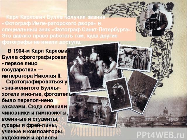 Карл Карлович Булла получил звание «Фотограф Импе-раторского двора» и специальный знак «Фотограф Санкт-Петербурга». Это давало право работать там, куда другие фотографы не имели доступа. В 1904-м Карл Карлович Булла сфотографировал «первое лицо госу…
