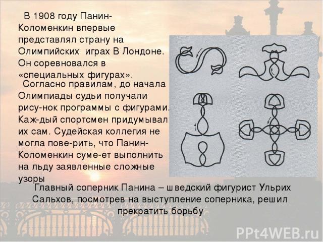 В 1908 году Панин-Коломенкин впервые представлял страну на Олимпийских играх В Лондоне. Он соревновался в «специальных фигурах». Согласно правилам, до начала Олимпиады судьи получали рису-нок программы с фигурами. Каж-дый спортсмен придумывал их сам…