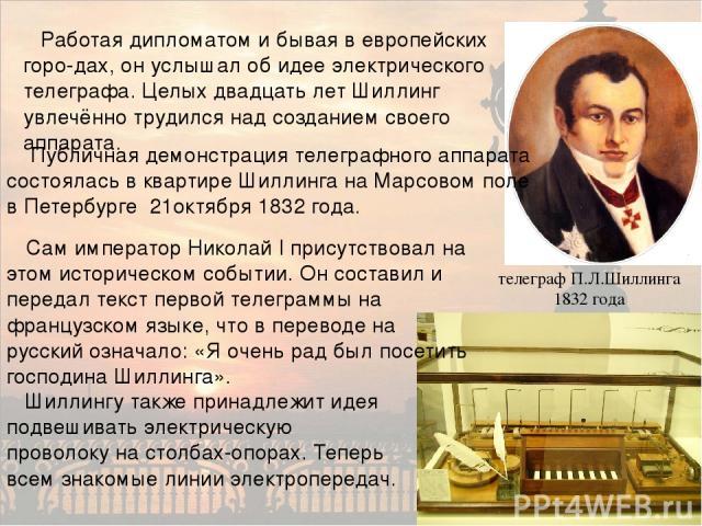 Работая дипломатом и бывая в европейских горо-дах, он услышал об идее электрического телеграфа. Целых двадцать лет Шиллинг увлечённо трудился над созданием своего аппарата. телеграф П.Л.Шиллинга 1832 года Шиллингу также принадлежит идея подвешивать …