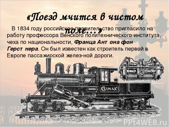 «Поезд мчится в чистом поле…» В 1834 году российское правительство пригласило на работу профессора Венского политехнического института, чеха по национальности, Франца Антона фон Герстнера. Он был известен как строитель первой в Европе пассажирской ж…