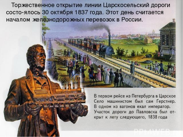 Торжественное открытие линии Царскосельский дороги состо-ялось 30 октября 1837 года. Этот день считается началом железнодорожных перевозок в России.