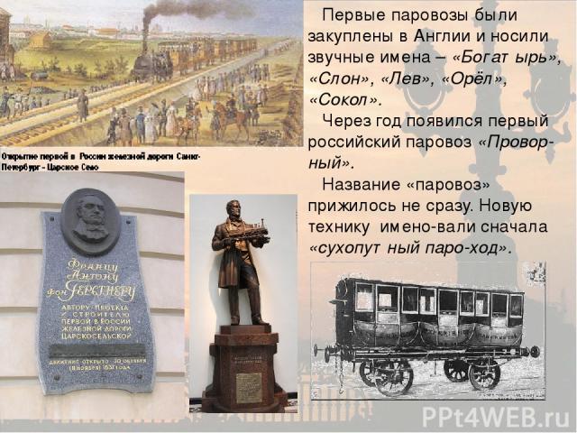 Первые паровозы были закуплены в Англии и носили звучные имена – «Богатырь», «Слон», «Лев», «Орёл», «Сокол». Через год появился первый российский паровоз «Провор-ный». Название «паровоз» прижилось не сразу. Новую технику имено-вали сначала «сухопутн…